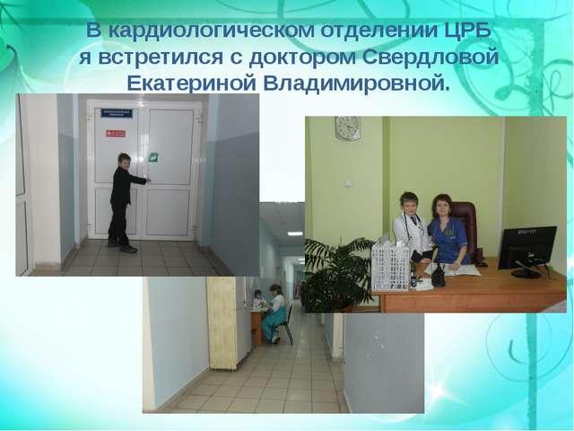 В кардиологическом отделении ЦРБ я встретился с доктором Свердловой Екатерино...