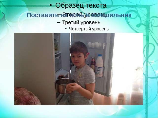 Поставить на ночь в холодильник
