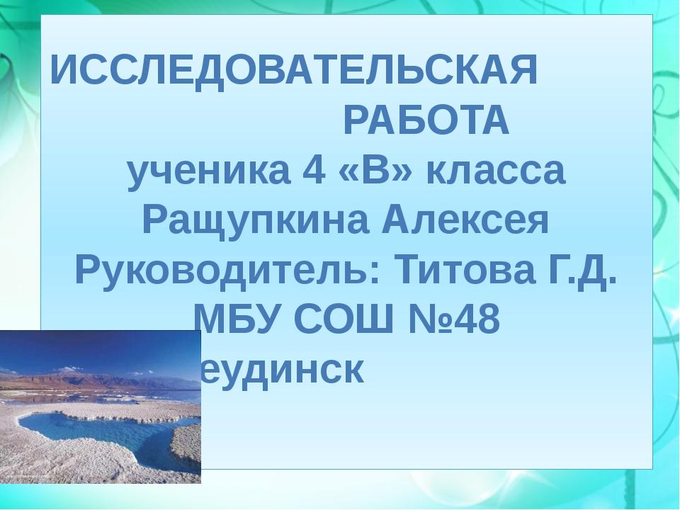 ИССЛЕДОВАТЕЛЬСКАЯ РАБОТА ученика 4 «В» класса Ращупкина Алексея Руководитель:...
