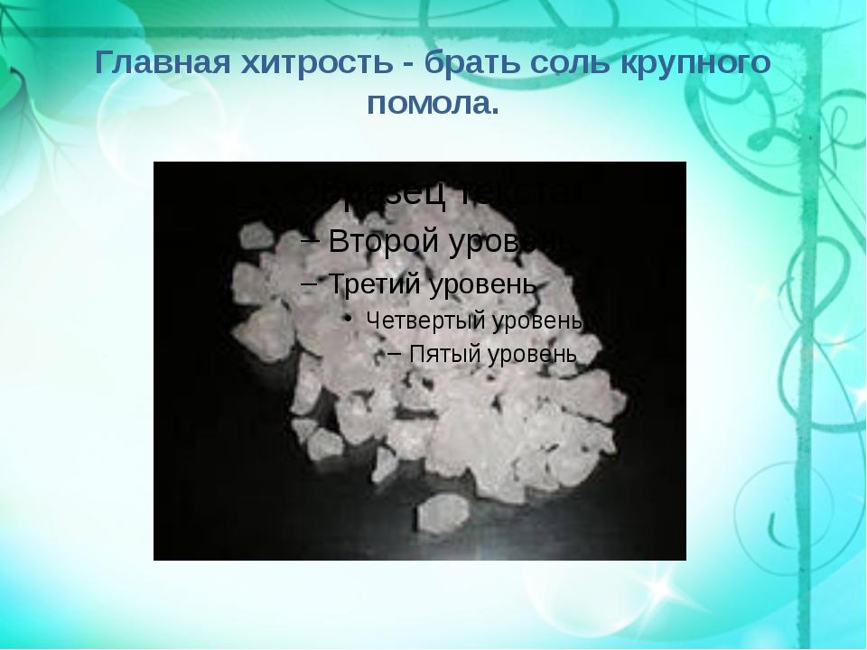 Главная хитрость - брать соль крупного помола.