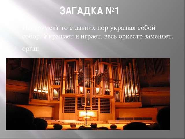 ЗАГАДКА №1 Инструмент то с давних пор украшал собой собор. Украшает и играет,...