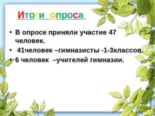 Итоги опроса В опросе приняли участие 47 человек. 41человек –гимназисты -1-3к
