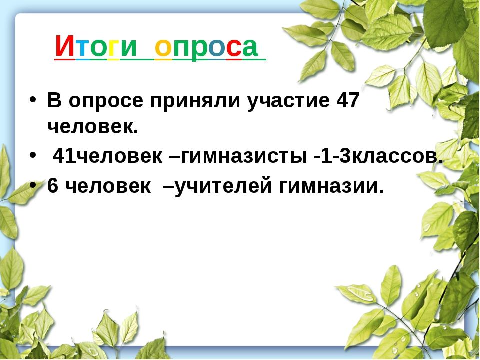Итоги опроса В опросе приняли участие 47 человек. 41человек –гимназисты -1-3к...