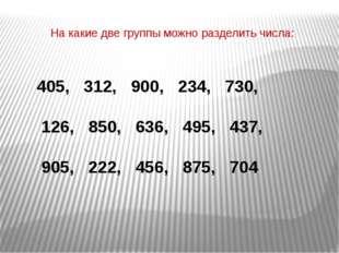 На какие две группы можно разделить числа: 405, 312, 900, 234, 730, 126, 850,