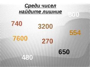 7600 554 650 480 Среди чисел найдите лишние 270 740 800 3200