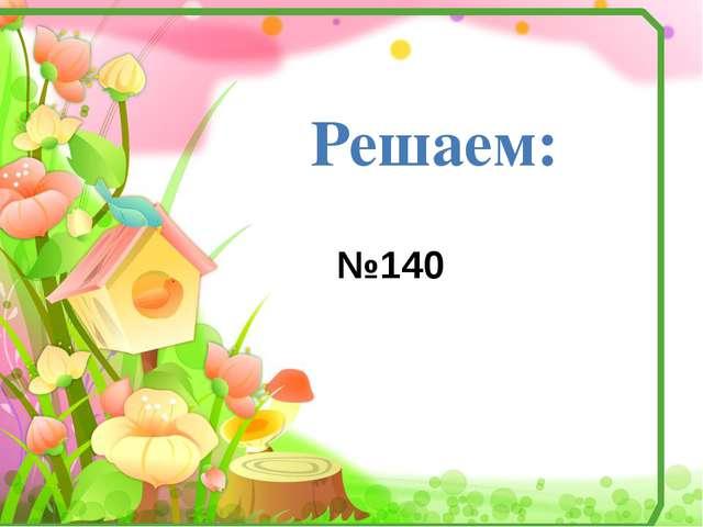 Решаем: №140
