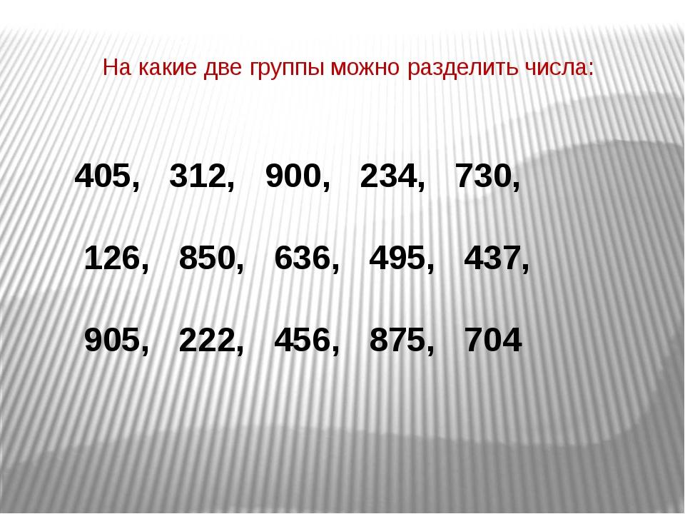 На какие две группы можно разделить числа: 405, 312, 900, 234, 730, 126, 850,...