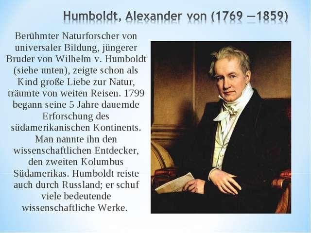 Berühmter Naturforscher von universaler Bildung, jüngerer Bruder von Wilhelm...