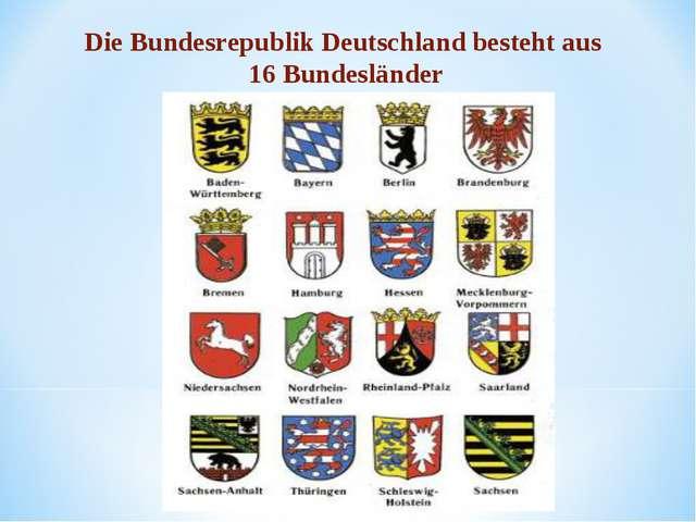 Die Bundesrepublik Deutschland besteht aus 16 Bundesländer