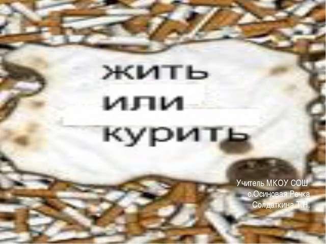 Учитель МКОУ СОШ с.Осиновая Речка Солдаткина Т.Н.