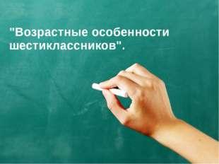 """""""Возрастные особенности шестиклассников""""."""