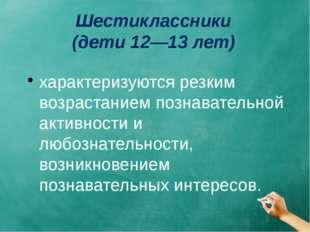 Шестиклассники (дети 12—13 лет) характеризуются резким возрастанием познавате