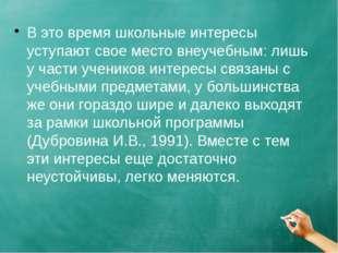 В это время школьные интересы уступают свое место внеучебным: лишь у части уч