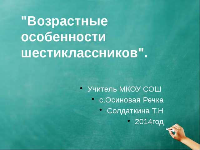 """""""Возрастные особенности шестиклассников"""". Учитель МКОУ СОШ с.Осиновая Речка С..."""
