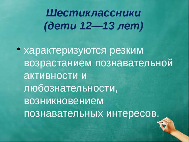 Шестиклассники (дети 12—13 лет) характеризуются резким возрастанием познавате...