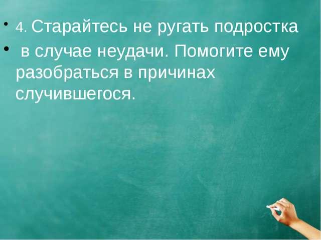 4. Старайтесь не ругать подростка в случае неудачи. Помогите ему разобраться...