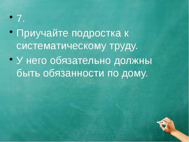 7. Приучайте подростка к систематическому труду. У него обязательно должны бы...