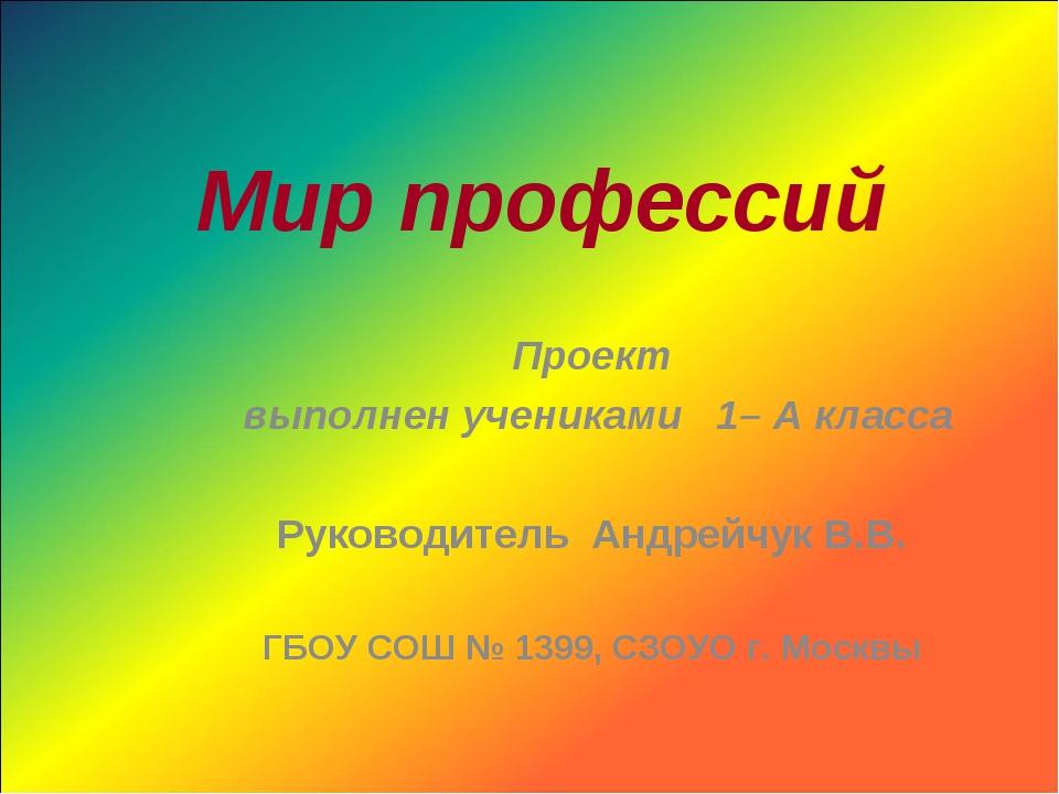 Мир профессий Проект выполнен учениками 1– А класса Руководитель Андрейчук В....