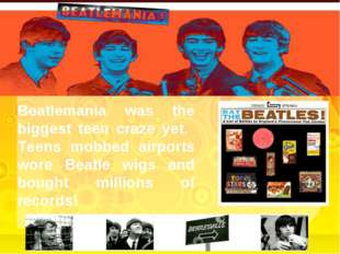 Beatlemania was the biggest teen craze yet. Teens mobbed airports wore Beatle