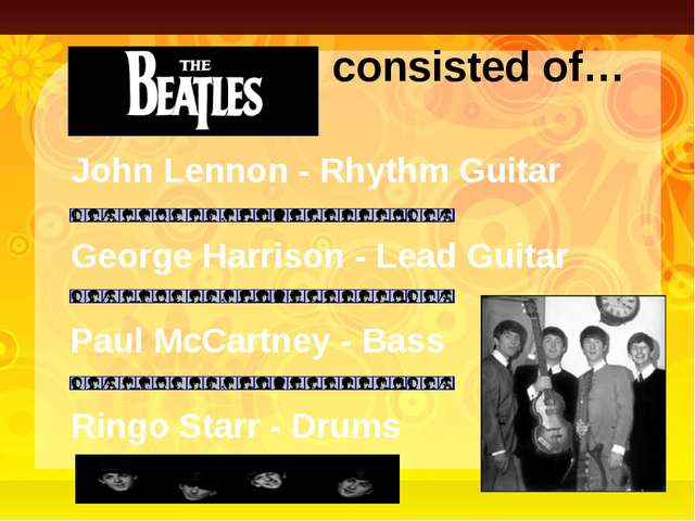 The Beatles consisted of… John Lennon - Rhythm Guitar Paul McCartney - Bass G...