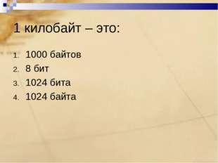 1 килобайт – это: 1000 байтов 8 бит 1024 бита 1024 байта