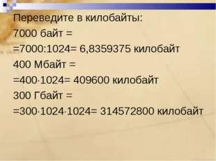Переведите в килобайты: 7000 байт = =7000:1024= 6,8359375 килобайт 400 Мбайт