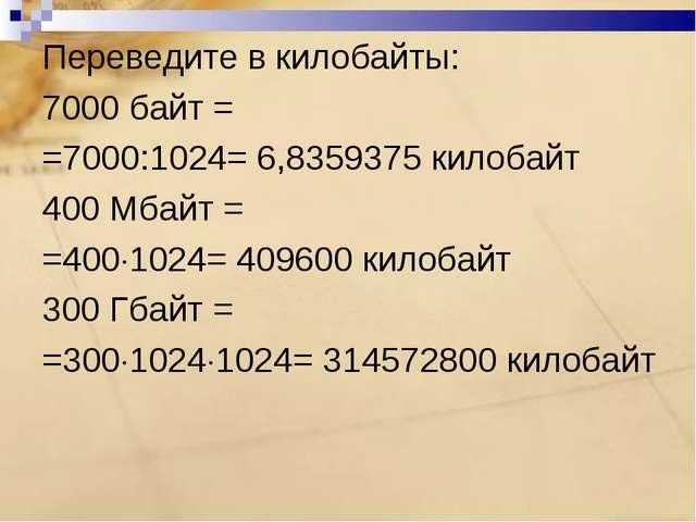 Переведите в килобайты: 7000 байт = =7000:1024= 6,8359375 килобайт 400 Мбайт...