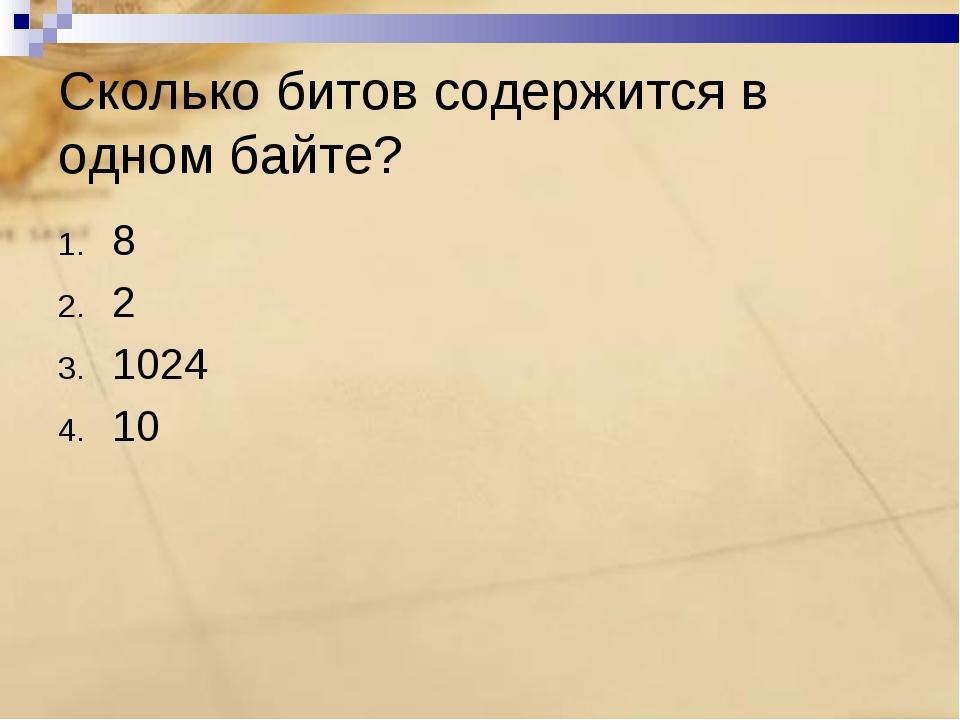 Сколько битов содержится в одном байте? 8 2 1024 10