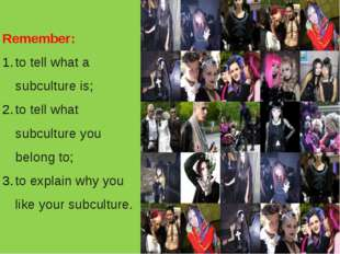 Remember: to tell what a subculture is; to tell what subculture you belong to