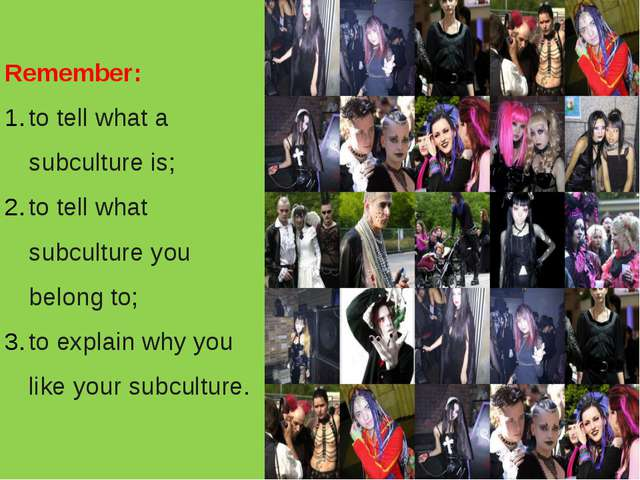 Remember: to tell what a subculture is; to tell what subculture you belong to...