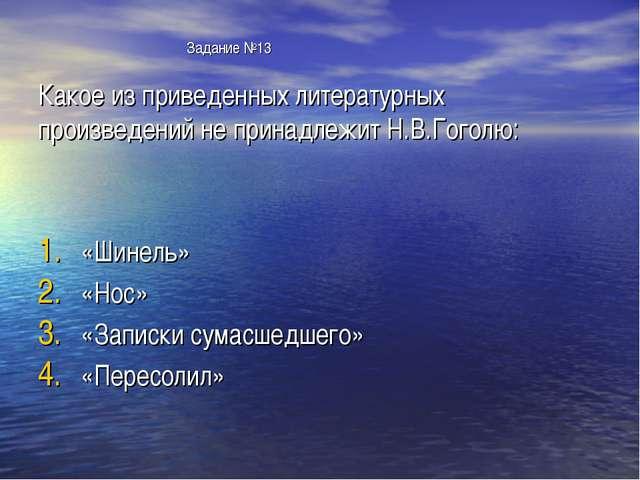 Задание №13 Какое из приведенных литературных произведений не принадлежит Н....