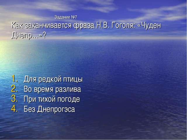 Задание №7 Как заканчивается фраза Н.В. Гоголя: «Чуден Днепр…»? Для редкой п...