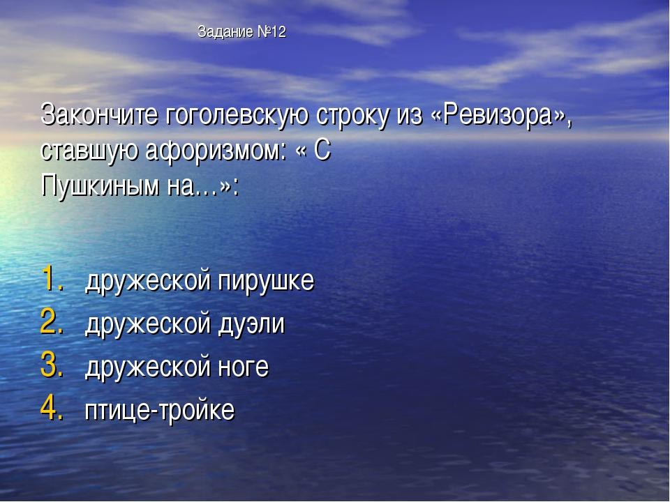 Задание №12 Закончите гоголевскую строку из «Ревизора», ставшую афоризмом: «...