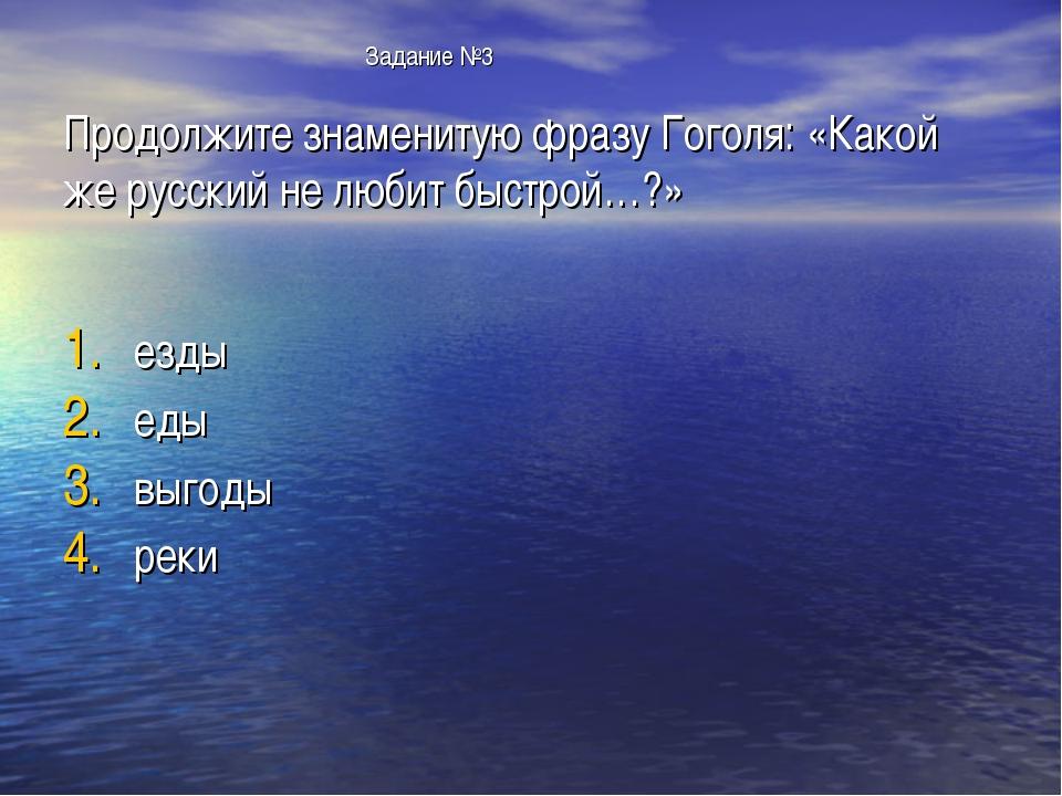 Задание №3 Продолжите знаменитую фразу Гоголя: «Какой же русский не любит бы...
