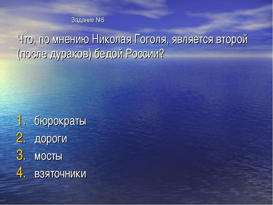 Задание №5 Что, по мнению Николая Гоголя, является второй (после дураков) бе...