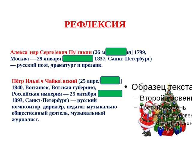 РЕФЛЕКСИЯ Алекса́ндр Серге́евич Пу́шкин (26 мая [6 июня] 1799, Москва — 29 ян...