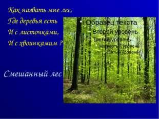 Смешанный лес Как назвать мне лес, Где деревья есть И с листочками, И с хвоин