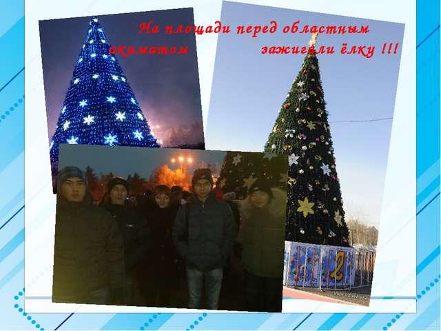 На площади перед областным акиматом зажигали ёлку !!!
