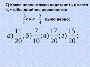 7) Какое число можно подставить вместо k, чтобы двойное неравенство < k < был