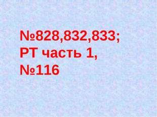№828,832,833; РТ часть 1, №116