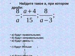 Найдите такое а, при котором дроби: а) будут правильными; б) будут неправиль