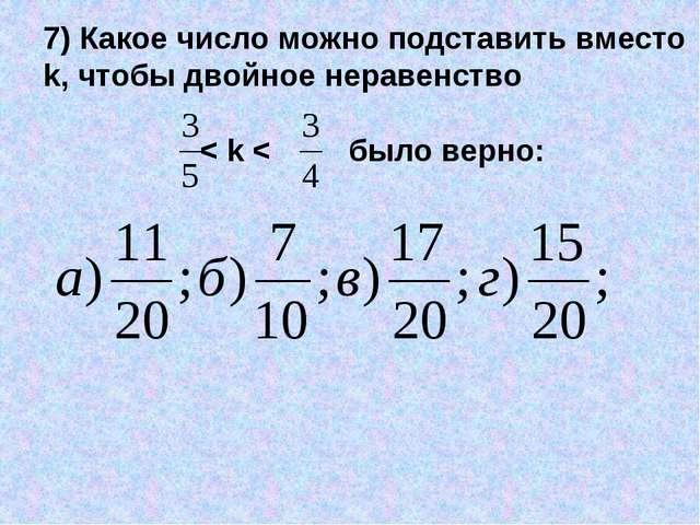 7) Какое число можно подставить вместо k, чтобы двойное неравенство < k < был...