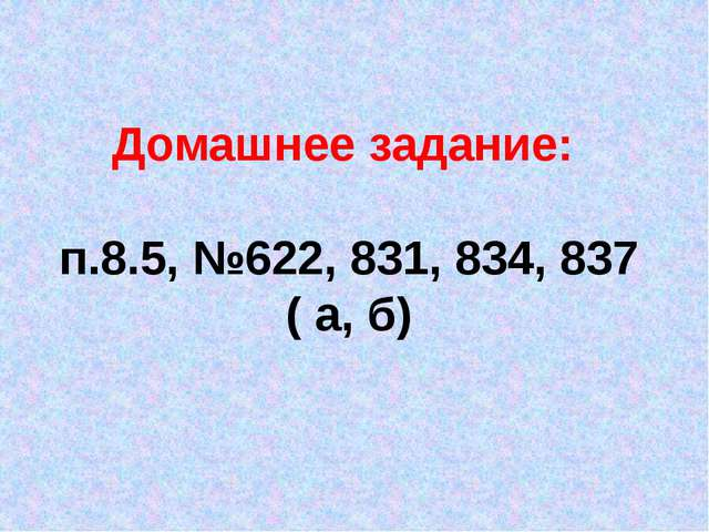 Домашнее задание: п.8.5, №622, 831, 834, 837 ( а, б)