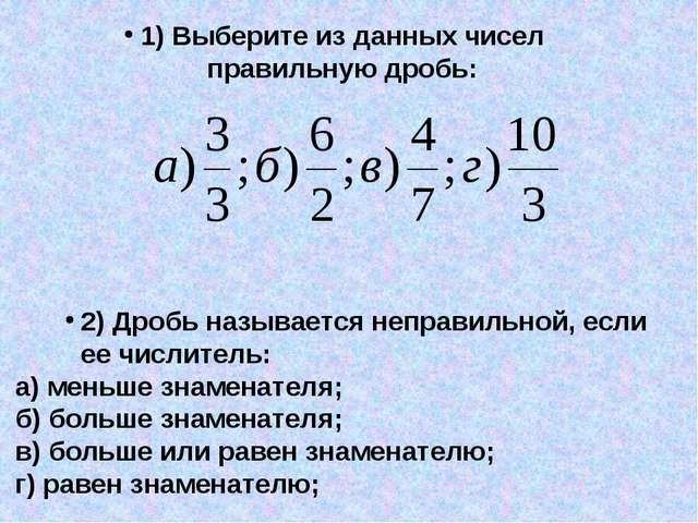 1) Выберите из данных чисел правильную дробь: 2) Дробь называется неправильно...