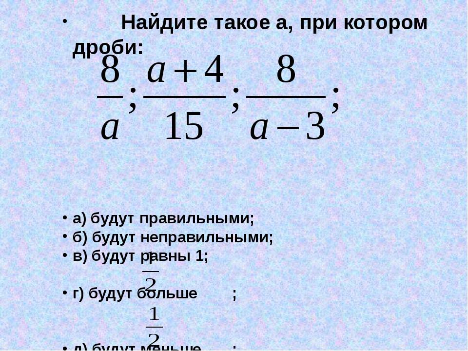 Найдите такое а, при котором дроби: а) будут правильными; б) будут неправиль...