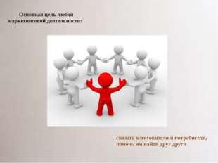 Основная цель любой маркетинговой деятельности: связать изготовителя и потреб