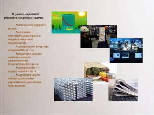 В рамках маркетинга решаются следующие задачи: комплексное изучение рынка; вы