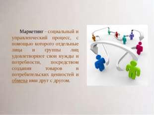 Маркетинг - социальный и управленческий процесс, с помощью которого отдельные
