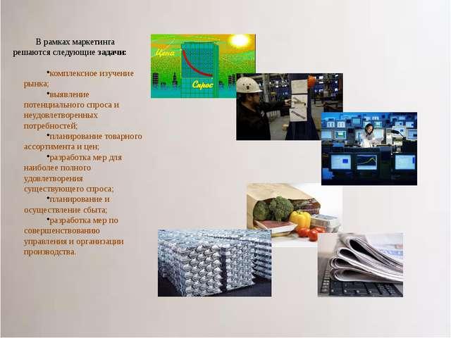 В рамках маркетинга решаются следующие задачи: комплексное изучение рынка; вы...