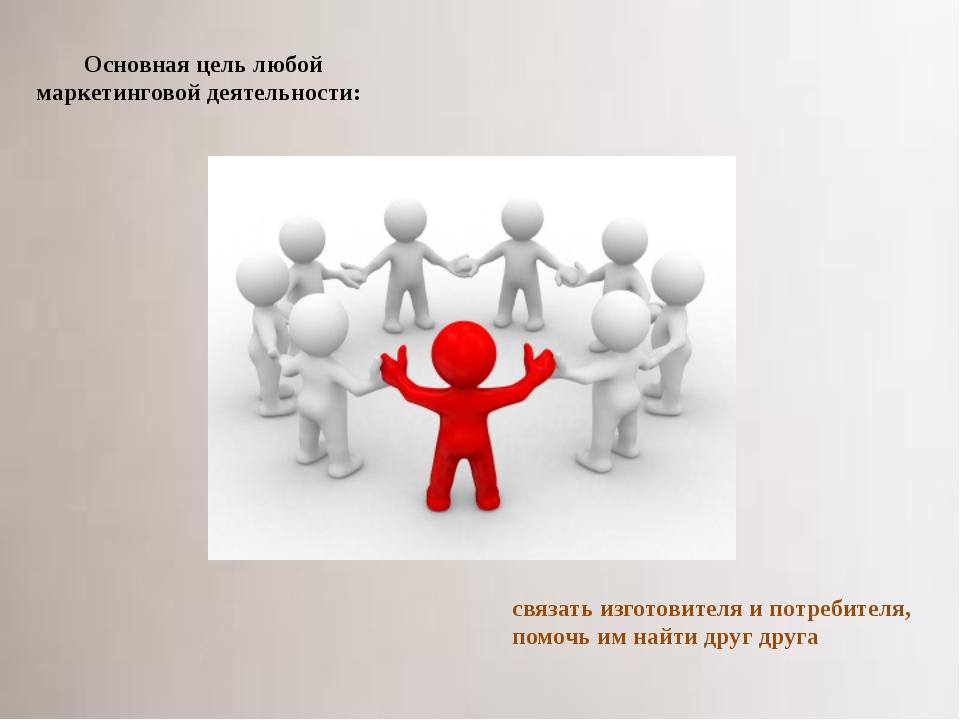 Основная цель любой маркетинговой деятельности: связать изготовителя и потреб...